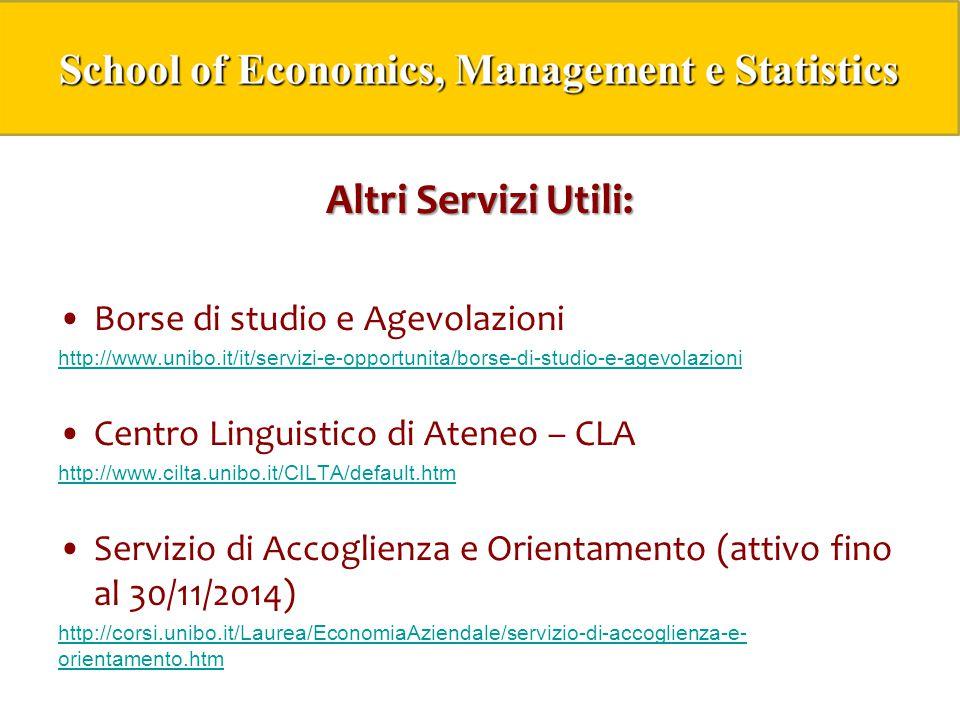 Altri Servizi Utili: Borse di studio e Agevolazioni http://www.unibo.it/it/servizi-e-opportunita/borse-di-studio-e-agevolazioni Centro Linguistico di Ateneo – CLA http://www.cilta.unibo.it/CILTA/default.htm Servizio di Accoglienza e Orientamento (attivo fino al 30/11/2014) http://corsi.unibo.it/Laurea/EconomiaAziendale/servizio-di-accoglienza-e- orientamento.htm