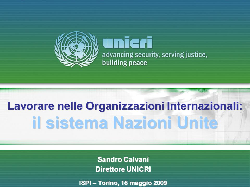 1 Sandro Calvani Direttore UNICRI ISPI – Torino, 15 maggio 2009 Lavorare nelle Organizzazioni Internazionali: il sistema Nazioni Unite