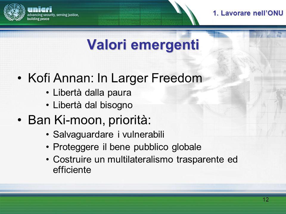 12 Valori emergenti Kofi Annan: In Larger Freedom Libertà dalla paura Libertà dal bisogno Ban Ki-moon, priorità: Salvaguardare i vulnerabili Proteggere il bene pubblico globale Costruire un multilateralismo trasparente ed efficiente 1.