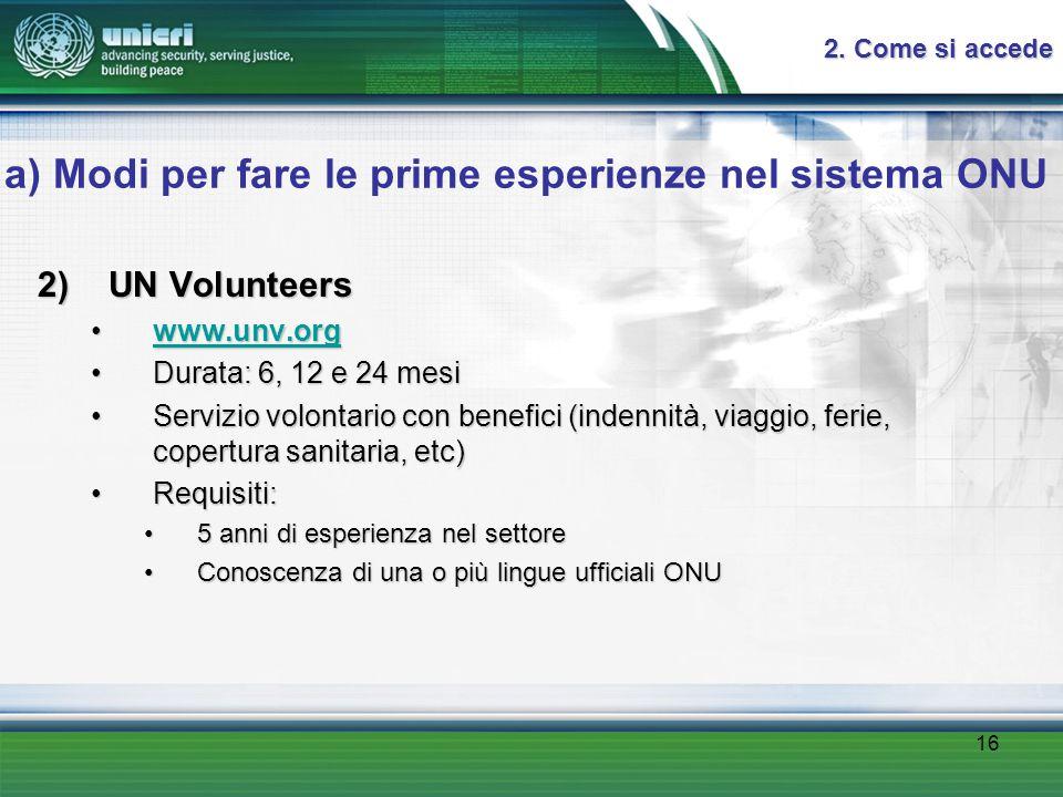 16 a) Modi per fare le prime esperienze nel sistema ONU 2) UN Volunteers www.unv.orgwww.unv.orgwww.unv.org Durata: 6, 12 e 24 mesiDurata: 6, 12 e 24 mesi Servizio volontario con benefici (indennità, viaggio, ferie, copertura sanitaria, etc)Servizio volontario con benefici (indennità, viaggio, ferie, copertura sanitaria, etc) Requisiti:Requisiti: 5 anni di esperienza nel settore5 anni di esperienza nel settore Conoscenza di una o più lingue ufficiali ONUConoscenza di una o più lingue ufficiali ONU 2.