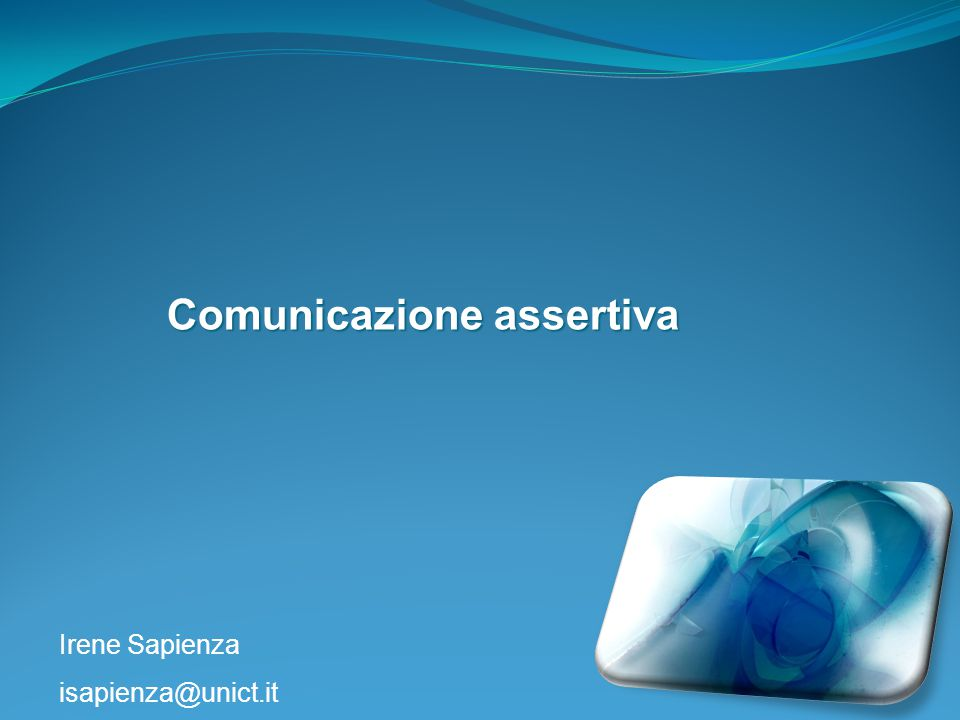 Irene Sapienza isapienza@unict.it Comunicazione assertiva