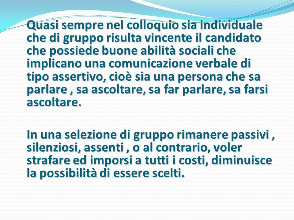 Quasi sempre nel colloquio sia individuale che di gruppo risulta vincente il candidato che possiede buone abilità sociali che implicano una comunicazi