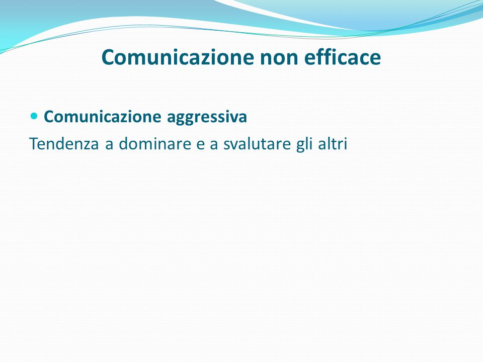 Comunicazione non efficace Comunicazione aggressiva Tendenza a dominare e a svalutare gli altri