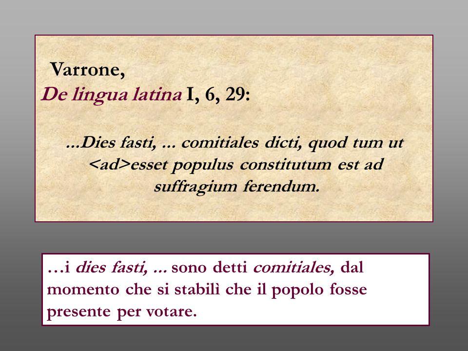 Varrone, De lingua latina I, 6, 29:...Dies fasti,... comitiales dicti, quod tum ut esset populus constitutum est ad suffragium ferendum. …i dies fasti