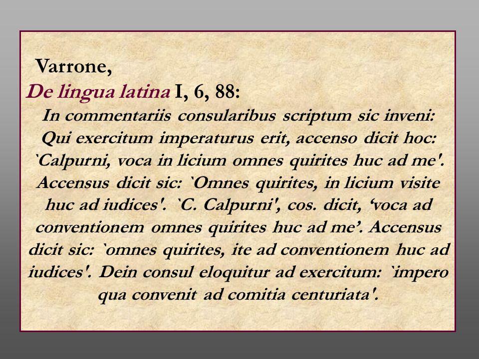 Varrone, De lingua latina I, 6, 88: In commentariis consularibus scriptum sic inveni: Qui exercitum imperaturus erit, accenso dicit hoc: `Calpurni, vo