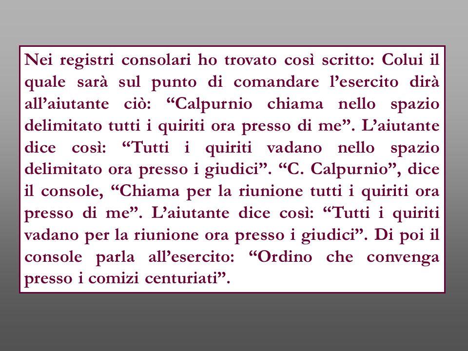 """Nei registri consolari ho trovato così scritto: Colui il quale sarà sul punto di comandare l'esercito dirà all'aiutante ciò: """"Calpurnio chiama nello s"""