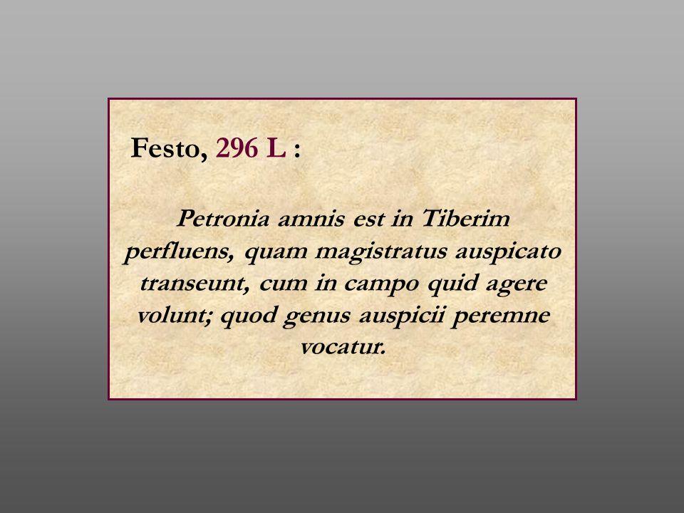 Festo, 296 L : Petronia amnis est in Tiberim perfluens, quam magistratus auspicato transeunt, cum in campo quid agere volunt; quod genus auspicii pere