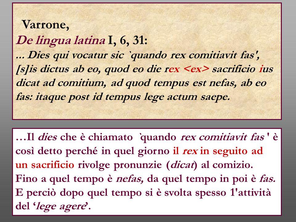 Varrone, De lingua latina I, 6, 31:... Dies qui vocatur sic `quando rex comitiavit fas', [s]is dictus ab eo, quod eo die rex sacrificio ius dicat ad c