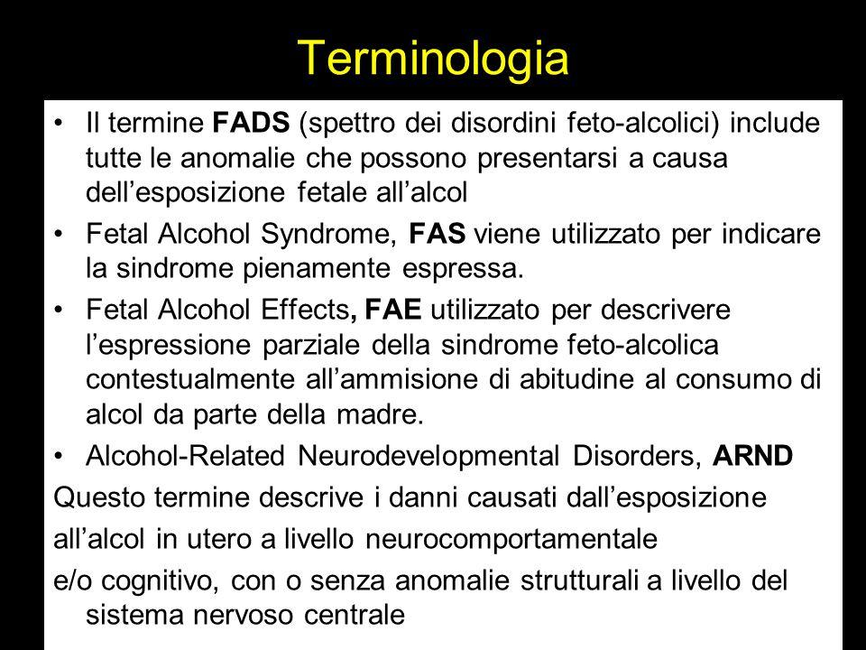 Terminologia Il termine FADS (spettro dei disordini feto-alcolici) include tutte le anomalie che possono presentarsi a causa dell'esposizione fetale all'alcol Fetal Alcohol Syndrome, FAS viene utilizzato per indicare la sindrome pienamente espressa.