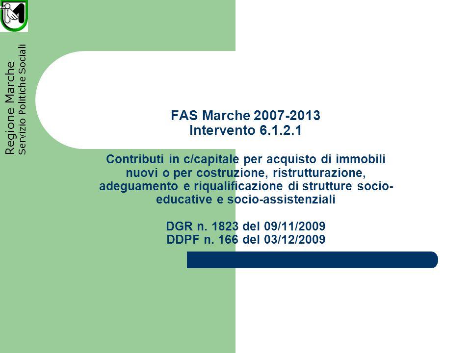 Regione Marche Servizio Politiche Sociali FAS Marche 2007-2013 Intervento 6.1.2.1 Contributi in c/capitale per acquisto di immobili nuovi o per costruzione, ristrutturazione, adeguamento e riqualificazione di strutture socio- educative e socio-assistenziali DGR n.