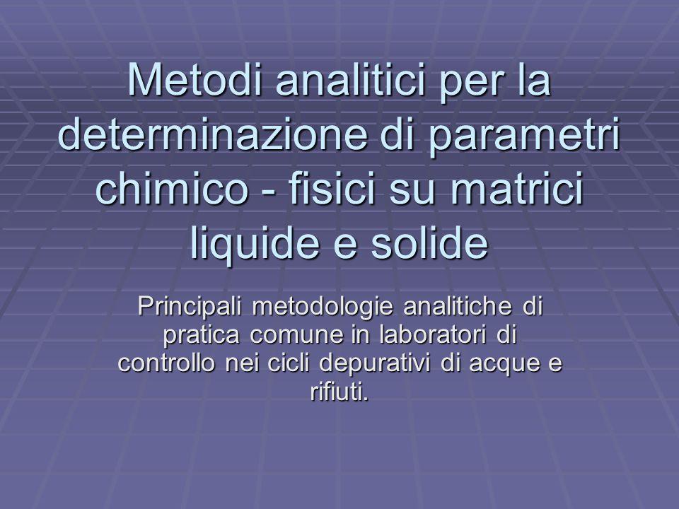 Metodi analitici per la determinazione di parametri chimico - fisici su matrici liquide e solide Principali metodologie analitiche di pratica comune i