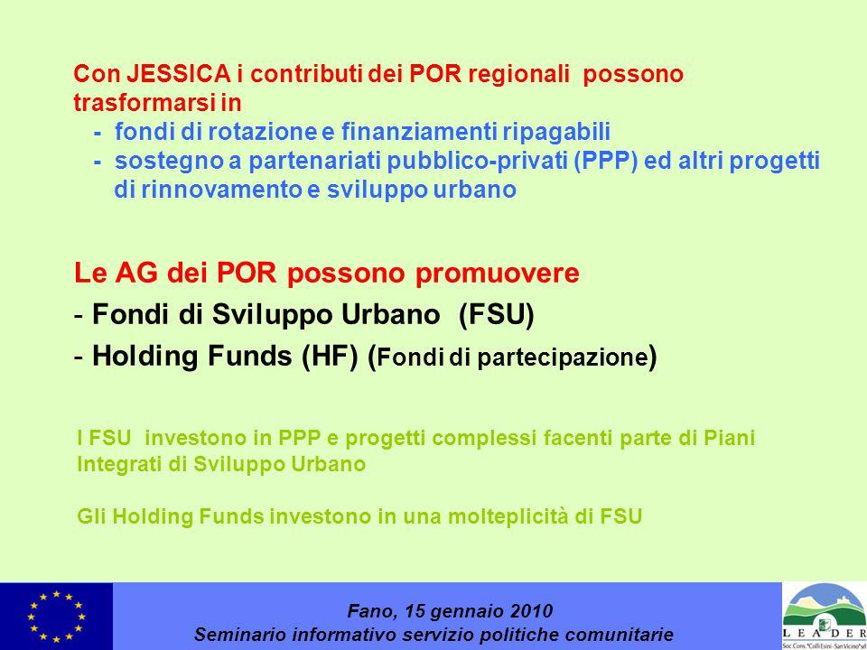 Con JESSICA i contributi dei POR regionali possono trasformarsi in - fondi di rotazione e finanziamenti ripagabili - sostegno a partenariati pubblico-privati (PPP) ed altri progetti di rinnovamento e sviluppo urbano Le AG dei POR possono promuovere -Fondi di Sviluppo Urbano (FSU) -Holding Funds (HF) ( Fondi di partecipazione ) Fano, 15 gennaio 2010 Seminario informativo servizio politiche comunitarie I FSU investono in PPP e progetti complessi facenti parte di Piani Integrati di Sviluppo Urbano Gli Holding Funds investono in una molteplicità di FSU