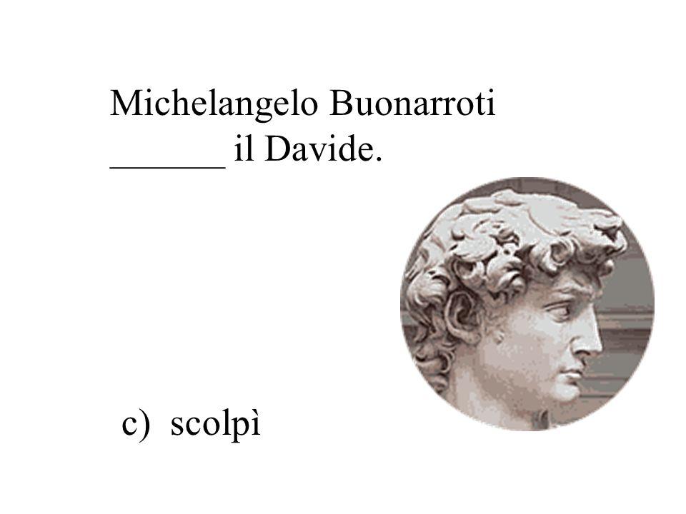 Michelangelo Buonarroti ______ il Davide. a) scrisse b) dipinse c) scolpì