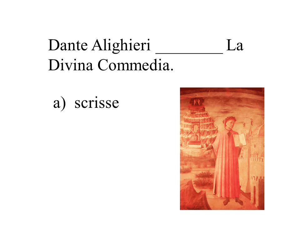 Dante Alighieri ________ La Divina Commedia. b) compose c) dipinse a) scrisse