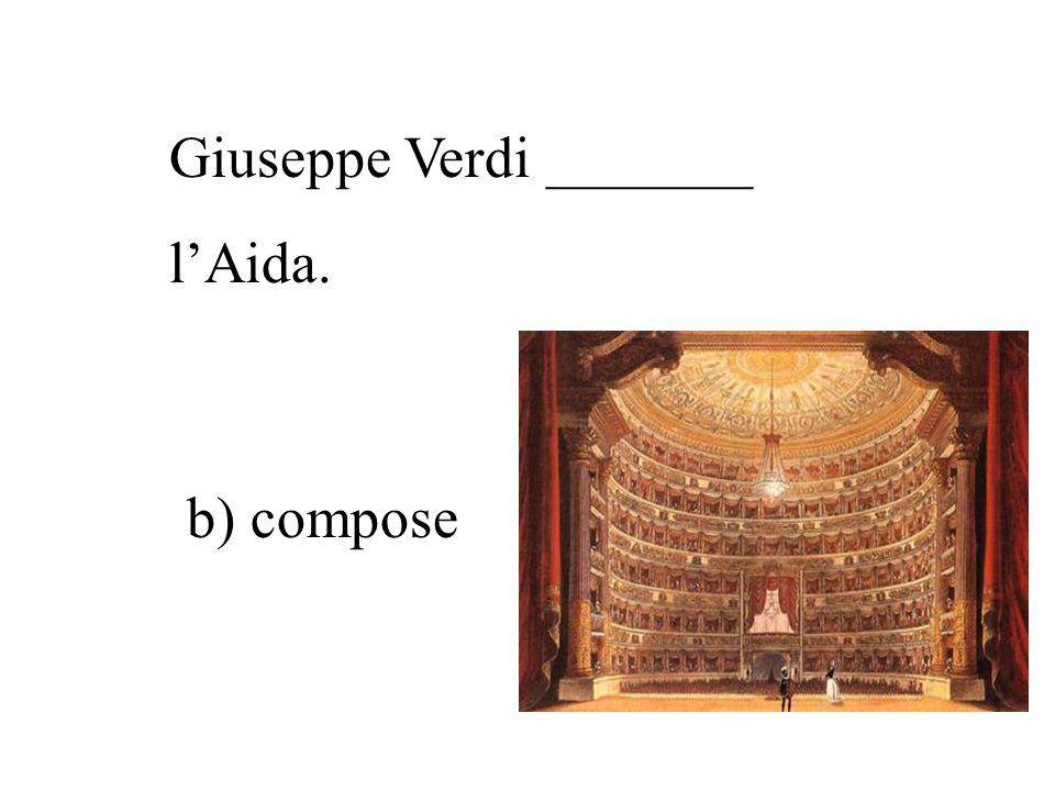 Giuseppe Verdi _______ l'Aida. a) scrisse c) dipinse b) compose