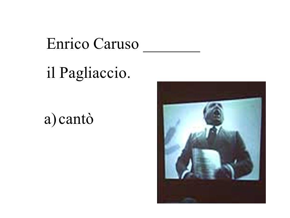 Enrico Caruso _______ il Pagliaccio. a)cantò b) compose c) dipinse