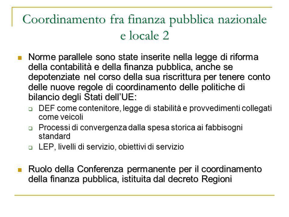 Coordinamento fra finanza pubblica nazionale e locale 2 Norme parallele sono state inserite nella legge di riforma della contabilità e della finanza pubblica, anche se depotenziate nel corso della sua riscrittura per tenere conto delle nuove regole di coordinamento delle politiche di bilancio degli Stati dell'UE: Norme parallele sono state inserite nella legge di riforma della contabilità e della finanza pubblica, anche se depotenziate nel corso della sua riscrittura per tenere conto delle nuove regole di coordinamento delle politiche di bilancio degli Stati dell'UE:  DEF come contenitore, legge di stabilità e provvedimenti collegati come veicoli  Processi di convergenza dalla spesa storica ai fabbisogni standard  LEP, livelli di servizio, obiettivi di servizio Ruolo della Conferenza permanente per il coordinamento della finanza pubblica, istituita dal decreto Regioni Ruolo della Conferenza permanente per il coordinamento della finanza pubblica, istituita dal decreto Regioni