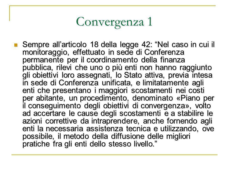 Convergenza 1 Sempre all'articolo 18 della legge 42: Nel caso in cui il monitoraggio, effettuato in sede di Conferenza permanente per il coordinamento della finanza pubblica, rilevi che uno o più enti non hanno raggiunto gli obiettivi loro assegnati, lo Stato attiva, previa intesa in sede di Conferenza unificata, e limitatamente agli enti che presentano i maggiori scostamenti nei costi per abitante, un procedimento, denominato «Piano per il conseguimento degli obiettivi di convergenza», volto ad accertare le cause degli scostamenti e a stabilire le azioni correttive da intraprendere, anche fornendo agli enti la necessaria assistenza tecnica e utilizzando, ove possibile, il metodo della diffusione delle migliori pratiche fra gli enti dello stesso livello. Sempre all'articolo 18 della legge 42: Nel caso in cui il monitoraggio, effettuato in sede di Conferenza permanente per il coordinamento della finanza pubblica, rilevi che uno o più enti non hanno raggiunto gli obiettivi loro assegnati, lo Stato attiva, previa intesa in sede di Conferenza unificata, e limitatamente agli enti che presentano i maggiori scostamenti nei costi per abitante, un procedimento, denominato «Piano per il conseguimento degli obiettivi di convergenza», volto ad accertare le cause degli scostamenti e a stabilire le azioni correttive da intraprendere, anche fornendo agli enti la necessaria assistenza tecnica e utilizzando, ove possibile, il metodo della diffusione delle migliori pratiche fra gli enti dello stesso livello.