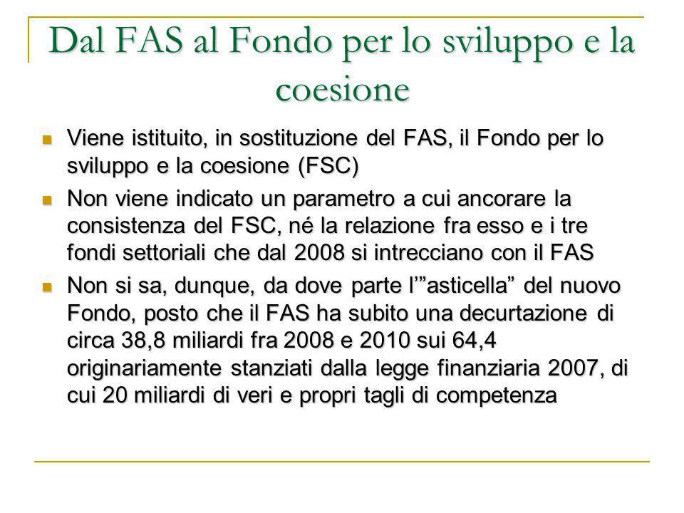 Dal FAS al Fondo per lo sviluppo e la coesione Viene istituito, in sostituzione del FAS, il Fondo per lo sviluppo e la coesione (FSC) Viene istituito, in sostituzione del FAS, il Fondo per lo sviluppo e la coesione (FSC) Non viene indicato un parametro a cui ancorare la consistenza del FSC, né la relazione fra esso e i tre fondi settoriali che dal 2008 si intrecciano con il FAS Non viene indicato un parametro a cui ancorare la consistenza del FSC, né la relazione fra esso e i tre fondi settoriali che dal 2008 si intrecciano con il FAS Non si sa, dunque, da dove parte l' asticella del nuovo Fondo, posto che il FAS ha subito una decurtazione di circa 38,8 miliardi fra 2008 e 2010 sui 64,4 originariamente stanziati dalla legge finanziaria 2007, di cui 20 miliardi di veri e propri tagli di competenza Non si sa, dunque, da dove parte l' asticella del nuovo Fondo, posto che il FAS ha subito una decurtazione di circa 38,8 miliardi fra 2008 e 2010 sui 64,4 originariamente stanziati dalla legge finanziaria 2007, di cui 20 miliardi di veri e propri tagli di competenza