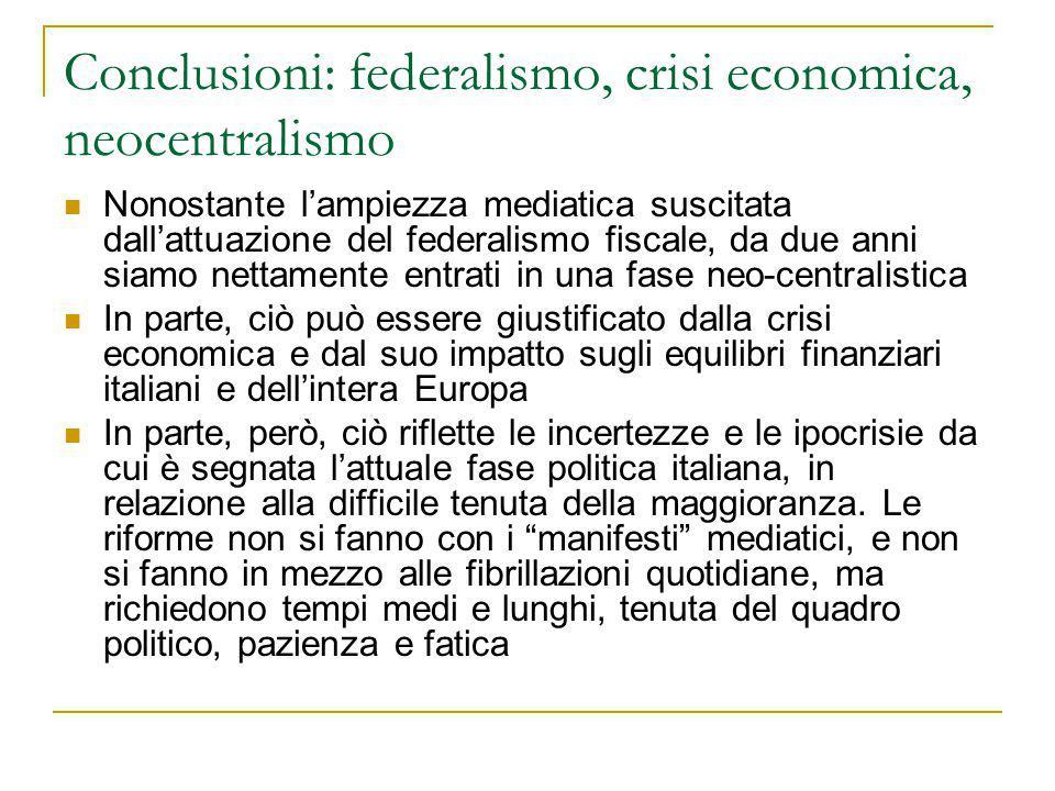 Conclusioni: federalismo, crisi economica, neocentralismo Nonostante l'ampiezza mediatica suscitata dall'attuazione del federalismo fiscale, da due anni siamo nettamente entrati in una fase neo-centralistica In parte, ciò può essere giustificato dalla crisi economica e dal suo impatto sugli equilibri finanziari italiani e dell'intera Europa In parte, però, ciò riflette le incertezze e le ipocrisie da cui è segnata l'attuale fase politica italiana, in relazione alla difficile tenuta della maggioranza.