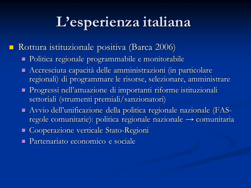 L'esperienza italiana Rottura istituzionale positiva (Barca 2006) Rottura istituzionale positiva (Barca 2006) Politica regionale programmabile e monitorabile Politica regionale programmabile e monitorabile Accresciuta capacità delle amministrazioni (in particolare regionali) di programmare le risorse, selezionare, amministrare Accresciuta capacità delle amministrazioni (in particolare regionali) di programmare le risorse, selezionare, amministrare Progressi nell'attuazione di importanti riforme istituzionali settoriali (strumenti premiali/sanzionatori) Progressi nell'attuazione di importanti riforme istituzionali settoriali (strumenti premiali/sanzionatori) Avvio dell'unificazione della politica regionale nazionale (FAS- regole comunitarie): politica regionale nazionale → comunitaria Avvio dell'unificazione della politica regionale nazionale (FAS- regole comunitarie): politica regionale nazionale → comunitaria Cooperazione verticale Stato-Regioni Cooperazione verticale Stato-Regioni Partenariato economico e sociale Partenariato economico e sociale