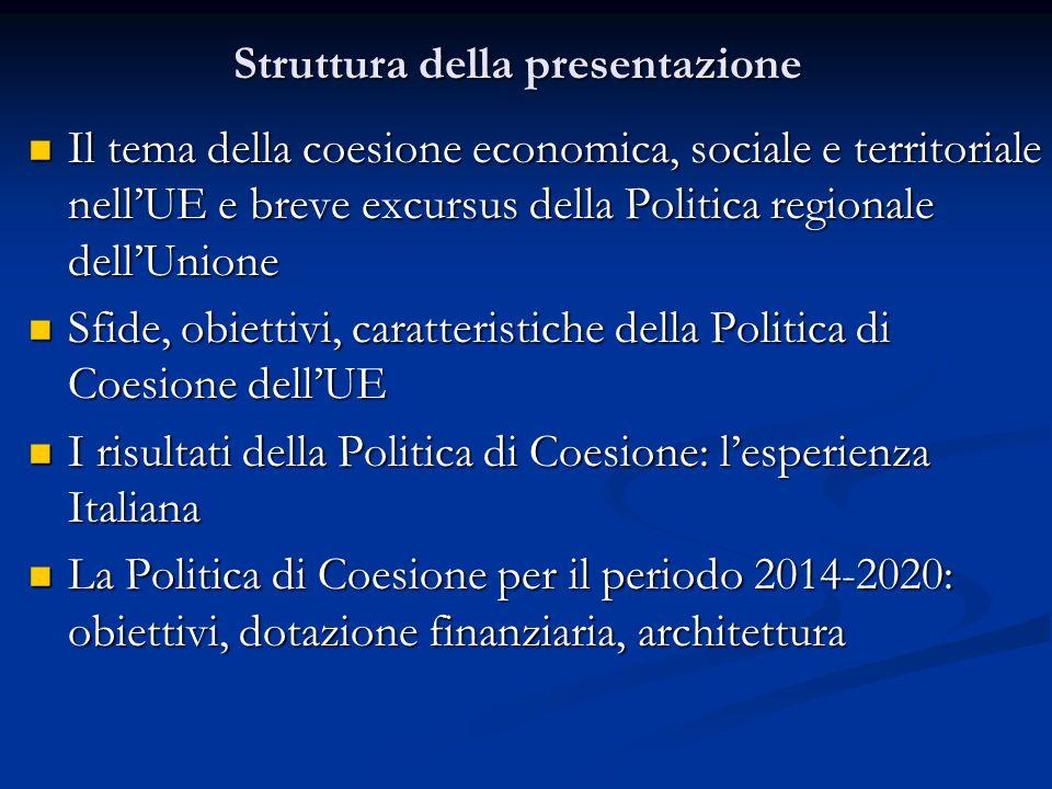 Struttura della presentazione Il tema della coesione economica, sociale e territoriale nell'UE e breve excursus della Politica regionale dell'Unione Il tema della coesione economica, sociale e territoriale nell'UE e breve excursus della Politica regionale dell'Unione Sfide, obiettivi, caratteristiche della Politica di Coesione dell'UE Sfide, obiettivi, caratteristiche della Politica di Coesione dell'UE I risultati della Politica di Coesione: l'esperienza Italiana I risultati della Politica di Coesione: l'esperienza Italiana La Politica di Coesione per il periodo 2014-2020: obiettivi, dotazione finanziaria, architettura La Politica di Coesione per il periodo 2014-2020: obiettivi, dotazione finanziaria, architettura