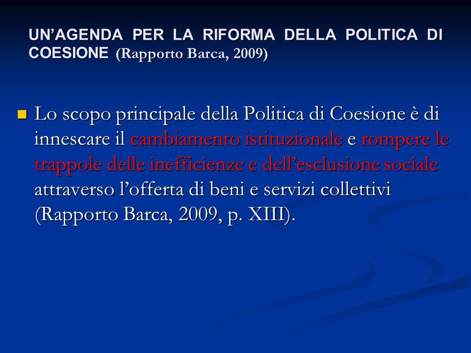 UN'AGENDA PER LA RIFORMA DELLA POLITICA DI COESIONE (Rapporto Barca, 2009) Lo scopo principale della Politica di Coesione è di innescare il cambiament