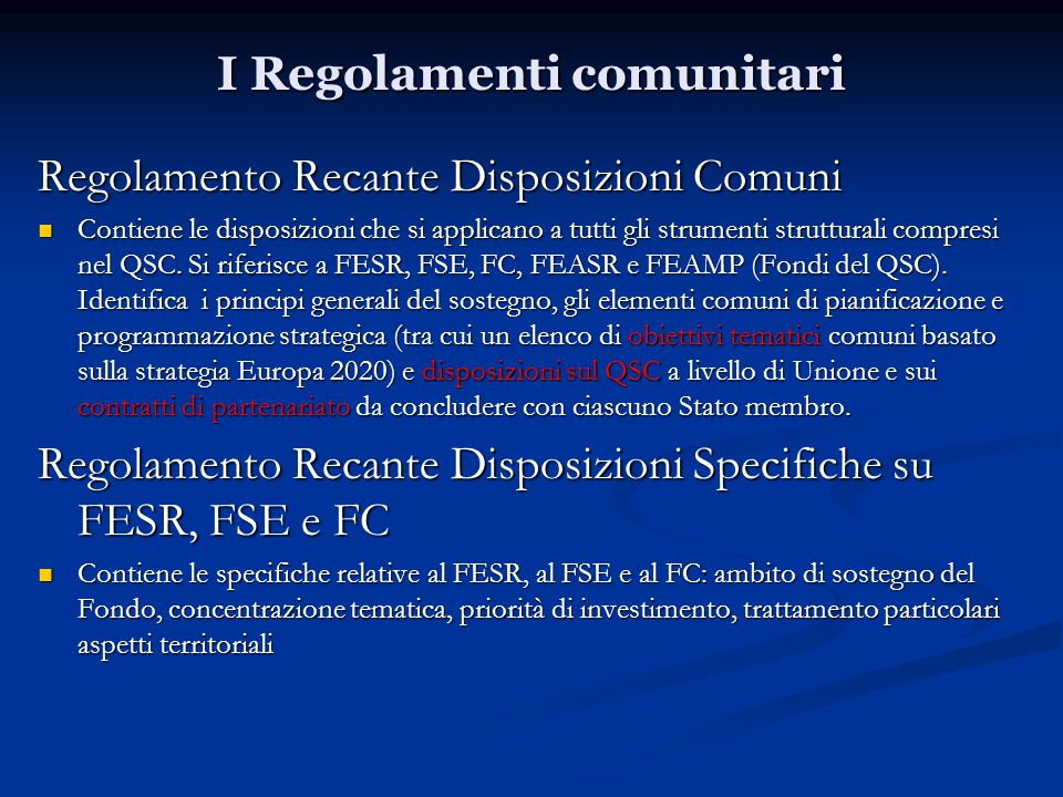 I Regolamenti comunitari Regolamento Recante Disposizioni Comuni Contiene le disposizioni che si applicano a tutti gli strumenti strutturali compresi nel QSC.