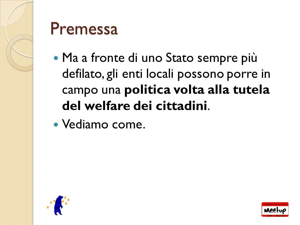 Premessa Ma a fronte di uno Stato sempre più defilato, gli enti locali possono porre in campo una politica volta alla tutela del welfare dei cittadini.