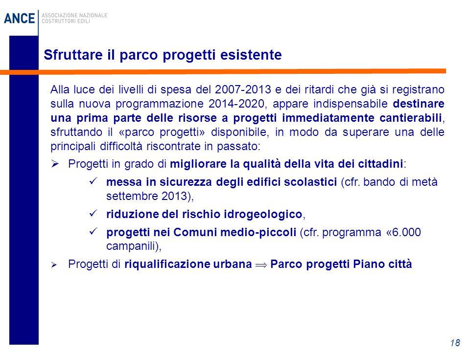 Sfruttare il parco progetti esistente 18 Alla luce dei livelli di spesa del 2007-2013 e dei ritardi che già si registrano sulla nuova programmazione 2