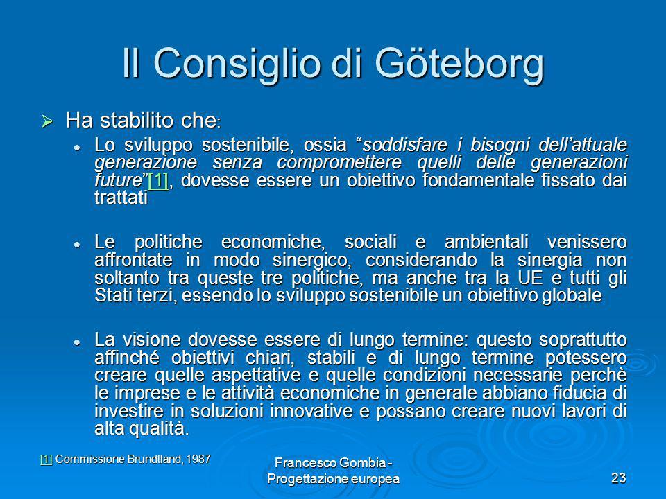 """23 Il Consiglio di Göteborg  Ha stabilito che : Lo sviluppo sostenibile, ossia """"soddisfare i bisogni dell'attuale generazione senza compromettere que"""