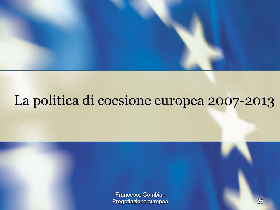 25 Francesco Gombia - Progettazione europea La politica di coesione europea 2007-2013