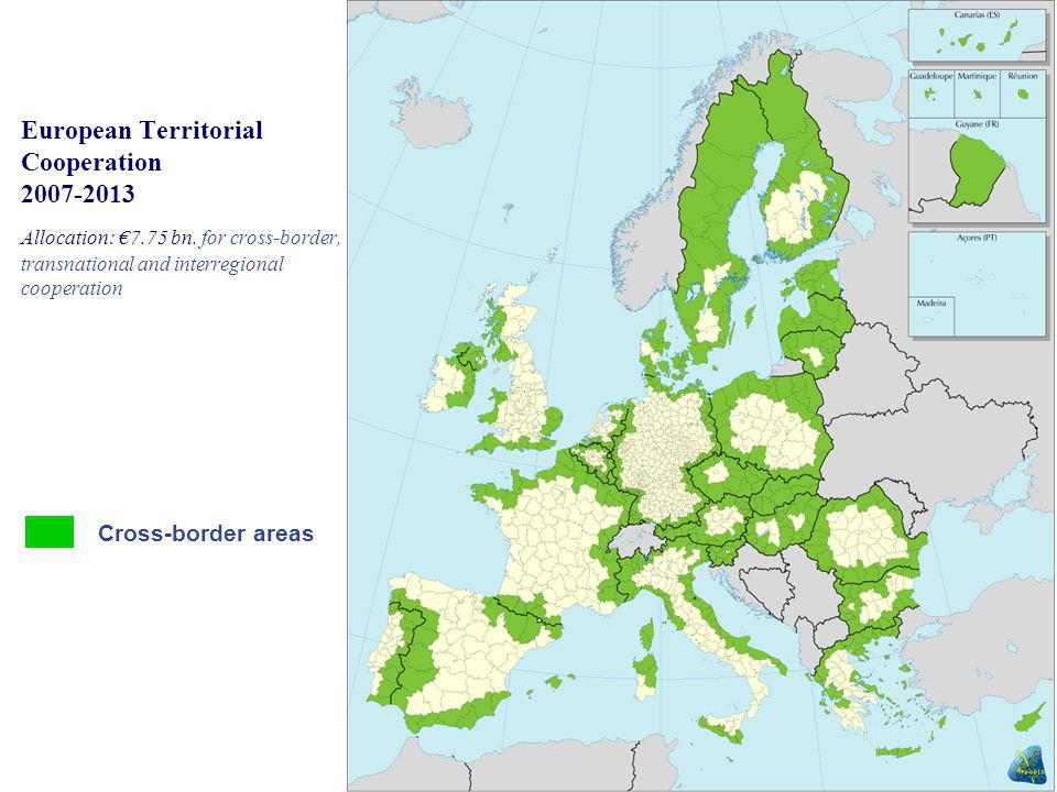 European Territorial Cooperation 2007-2013 Allocation: €7.75 bn. for cross-border, transnational and interregional cooperation Cross-border areas