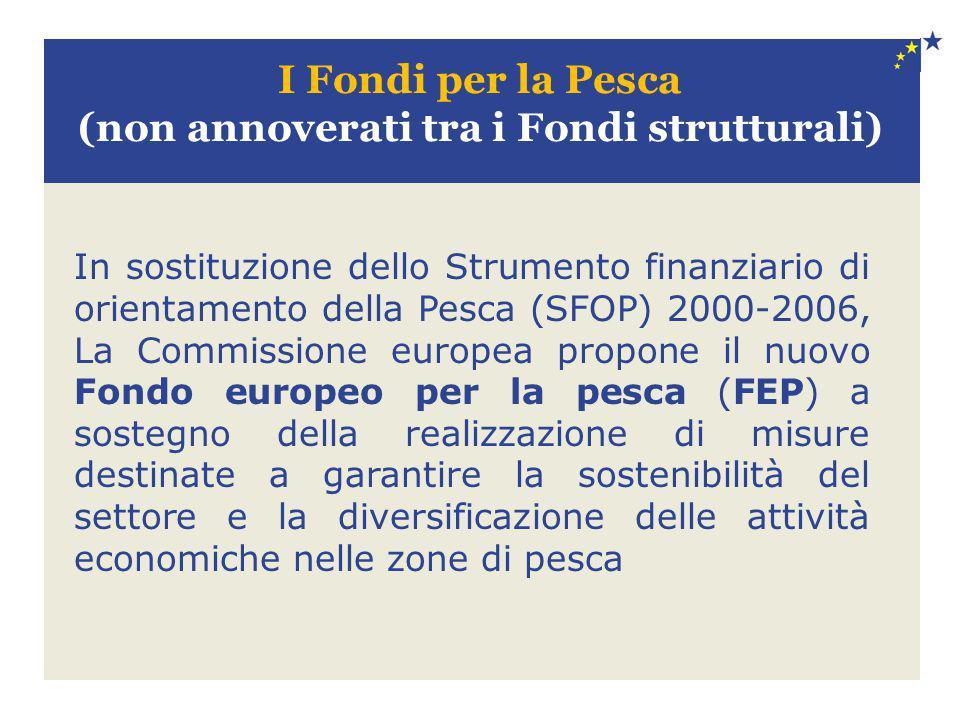I Fondi per la Pesca (non annoverati tra i Fondi strutturali) In sostituzione dello Strumento finanziario di orientamento della Pesca (SFOP) 2000-2006