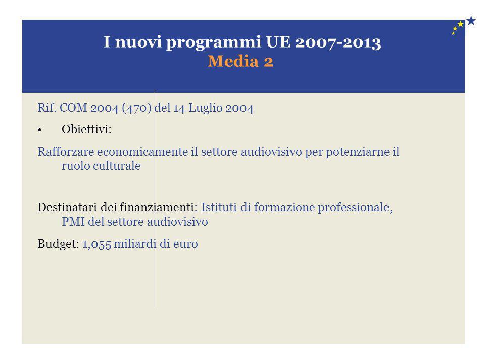 I nuovi programmi UE 2007-2013 Media 2 Rif. COM 2004 (470) del 14 Luglio 2004 Obiettivi: Rafforzare economicamente il settore audiovisivo per potenzia