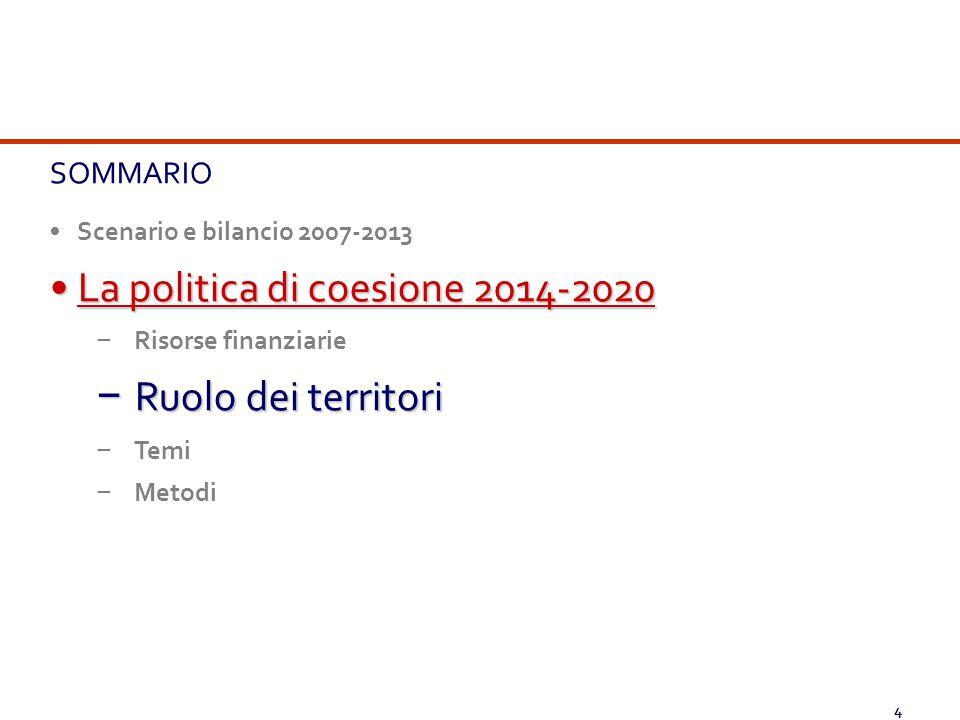 4 SOMMARIO Scenario e bilancio 2007-2013 La politica di coesione 2014-2020La politica di coesione 2014-2020 − Risorse finanziarie − Ruolo dei territor