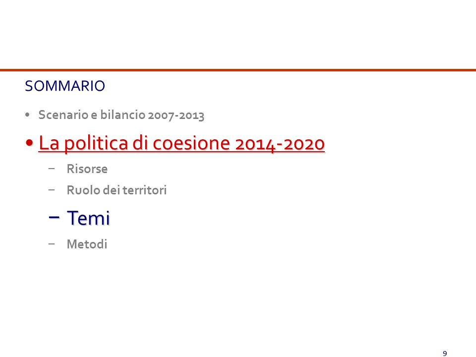 9 SOMMARIO Scenario e bilancio 2007-2013 La politica di coesione 2014-2020La politica di coesione 2014-2020 − Risorse − Ruolo dei territori − Temi − M