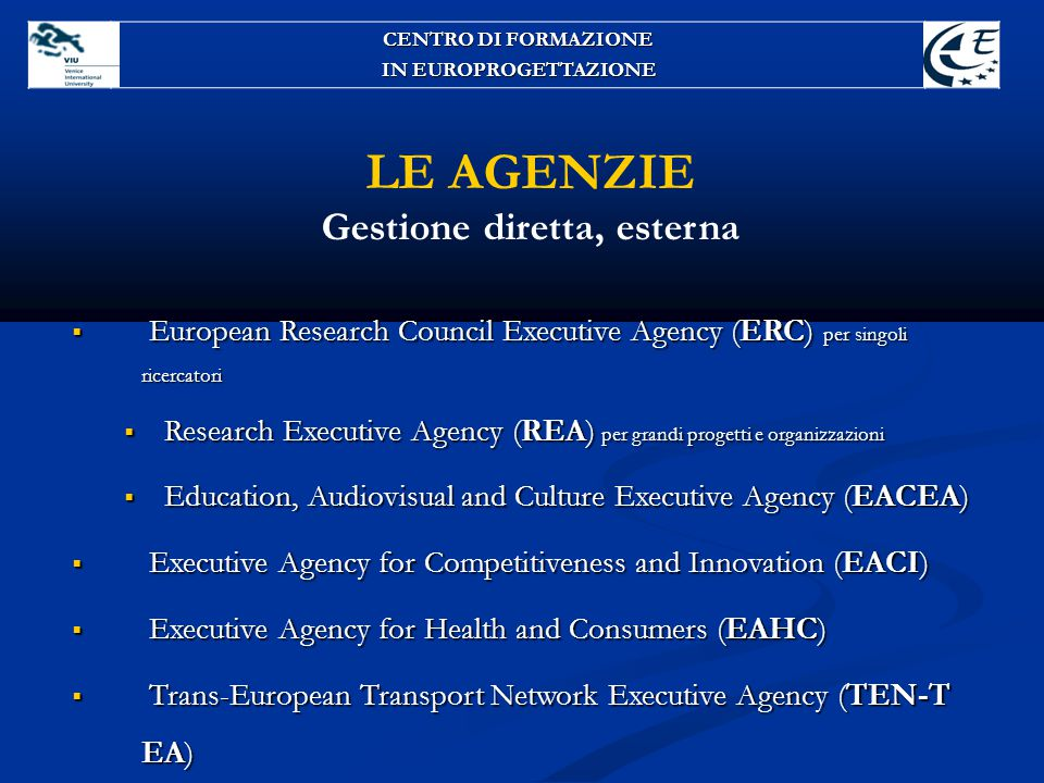 LE AGENZIE Gestione diretta, esterna  European Research Council Executive Agency (ERC) per singoli ricercatori  Research Executive Agency (REA) per grandi progetti e organizzazioni  Education, Audiovisual and Culture Executive Agency (EACEA)  Executive Agency for Competitiveness and Innovation (EACI)  Executive Agency for Health and Consumers (EAHC)  Trans-European Transport Network Executive Agency (TEN-T EA) CENTRO DI FORMAZIONE IN EUROPROGETTAZIONE