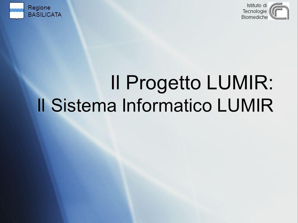 Regione BASILICATA Istituto di Tecnologie Biomediche Il Progetto LUMIR: Il Sistema Informatico LUMIR