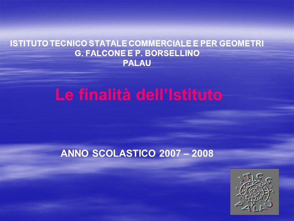 ISTITUTO TECNICO STATALE COMMERCIALE E PER GEOMETRI G. FALCONE E P. BORSELLINO PALAU ANNO SCOLASTICO 2007 – 2008 Le finalità dell'Istituto