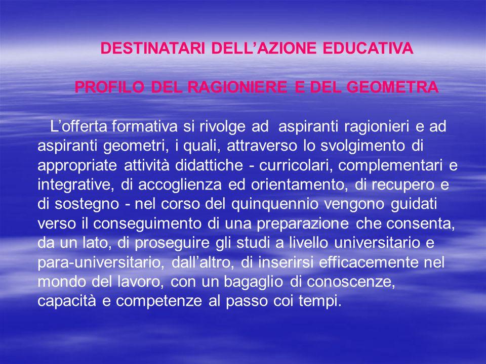 DESTINATARI DELL'AZIONE EDUCATIVA PROFILO DEL RAGIONIERE E DEL GEOMETRA L'offerta formativa si rivolge ad aspiranti ragionieri e ad aspiranti geometri