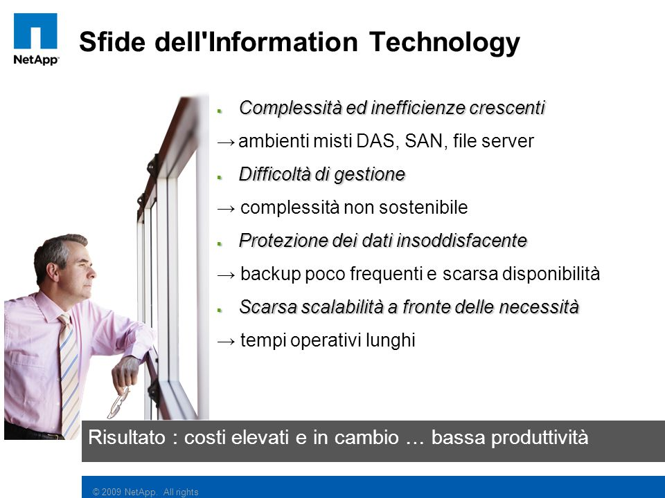 © 2009 NetApp. All rights reserved. Sfide dell'Information Technology  Complessità ed inefficienze crescenti →ambienti misti DAS, SAN, file server 