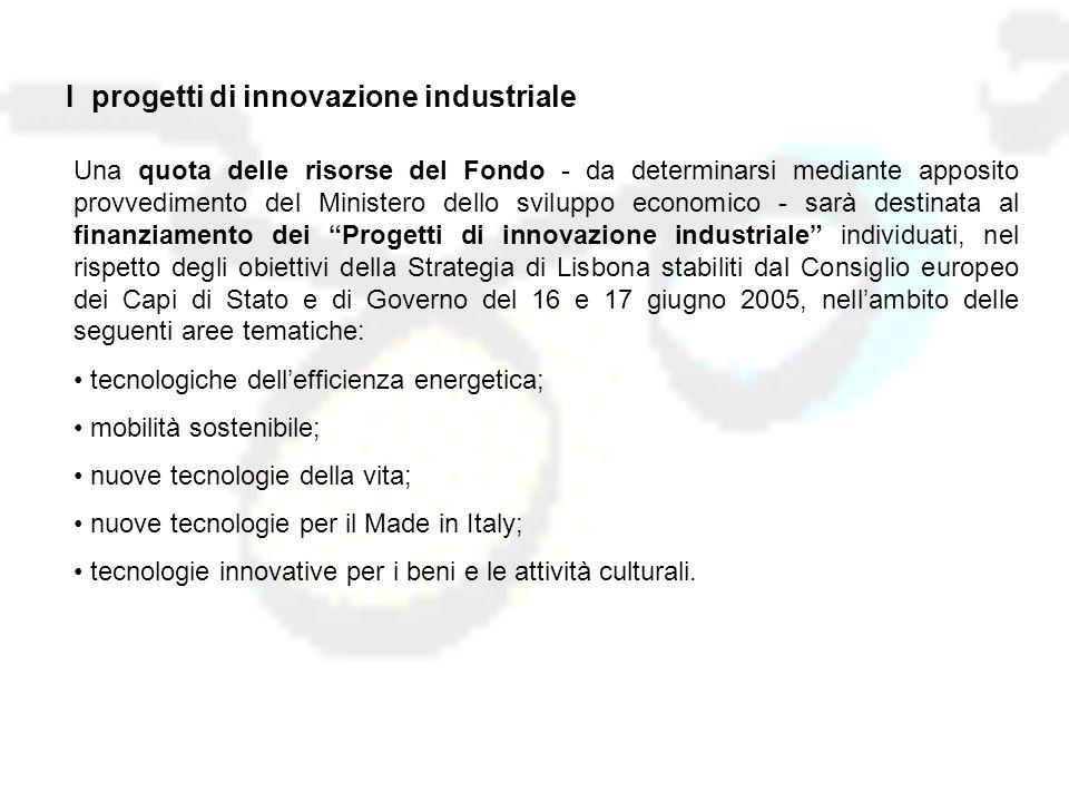 Una quota delle risorse del Fondo - da determinarsi mediante apposito provvedimento del Ministero dello sviluppo economico - sarà destinata al finanziamento dei Progetti di innovazione industriale individuati, nel rispetto degli obiettivi della Strategia di Lisbona stabiliti dal Consiglio europeo dei Capi di Stato e di Governo del 16 e 17 giugno 2005, nell'ambito delle seguenti aree tematiche: tecnologiche dell'efficienza energetica; mobilità sostenibile; nuove tecnologie della vita; nuove tecnologie per il Made in Italy; tecnologie innovative per i beni e le attività culturali.