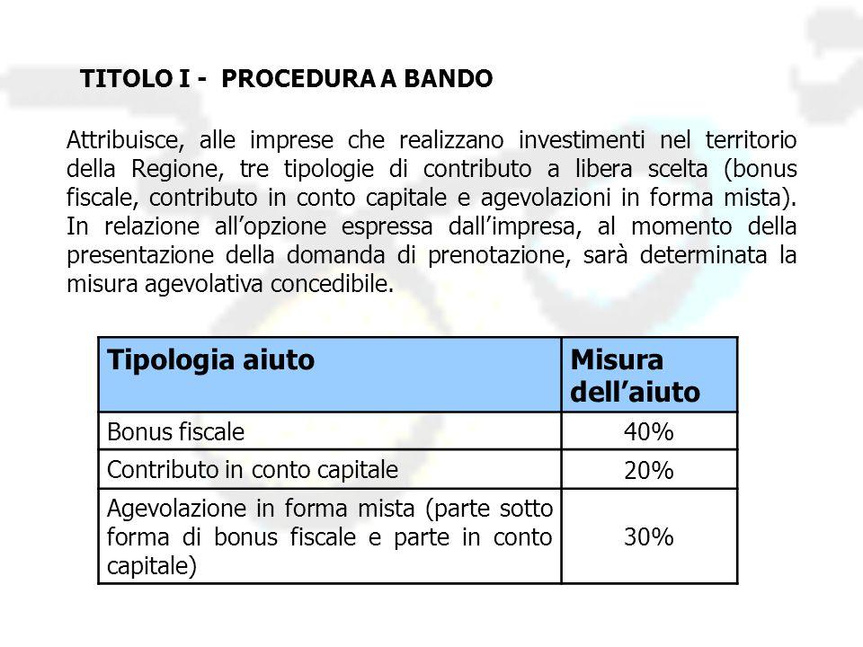 TITOLO I - PROCEDURA A BANDO Attribuisce, alle imprese che realizzano investimenti nel territorio della Regione, tre tipologie di contributo a libera scelta (bonus fiscale, contributo in conto capitale e agevolazioni in forma mista).