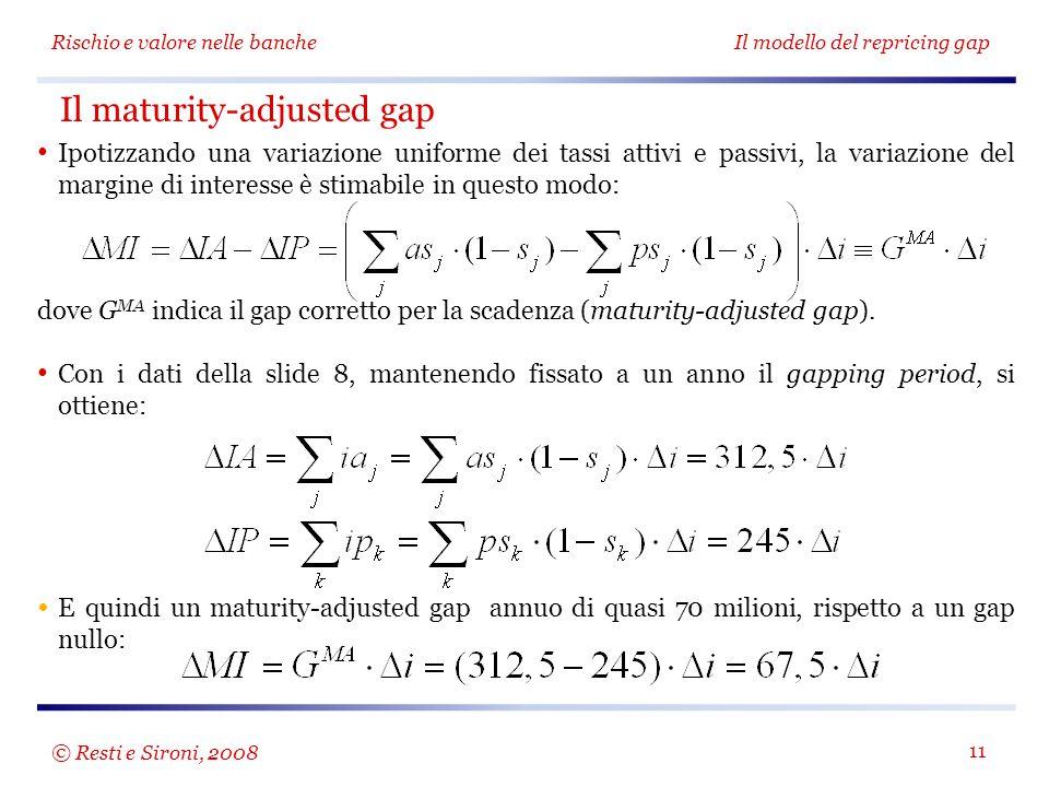 Rischio e valore nelle bancheIl modello del repricing gap 11 Il maturity-adjusted gap Ipotizzando una variazione uniforme dei tassi attivi e passivi,