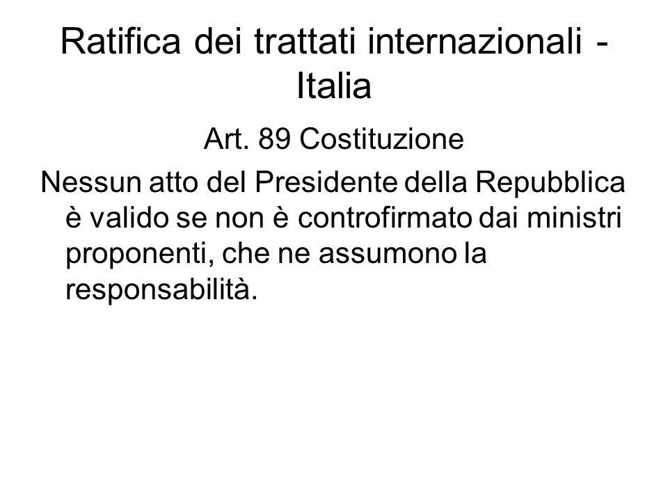 Ratifica dei trattati internazionali - Italia Art. 89 Costituzione Nessun atto del Presidente della Repubblica è valido se non è controfirmato dai min