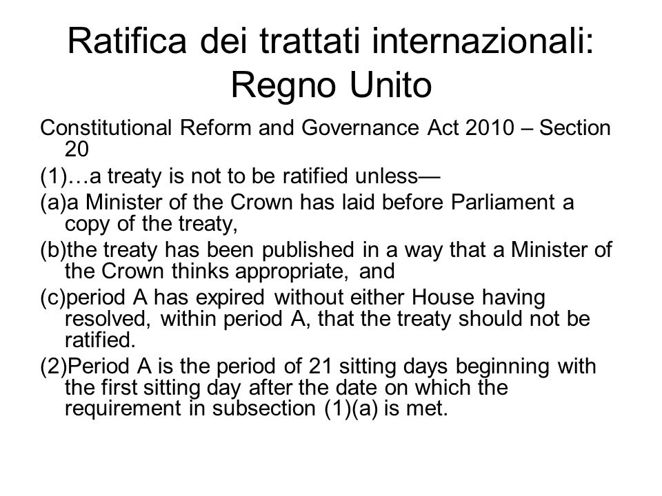Ratifica dei trattati internazionali: Regno Unito Constitutional Reform and Governance Act 2010 – Section 20 (1)…a treaty is not to be ratified unless— (a)a Minister of the Crown has laid before Parliament a copy of the treaty, (b)the treaty has been published in a way that a Minister of the Crown thinks appropriate, and (c)period A has expired without either House having resolved, within period A, that the treaty should not be ratified.