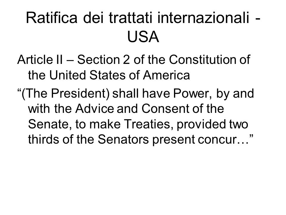 Ratifica dei trattati internazionali - USA Article II – Section 2 of the Constitution of the United States of America (The President) shall have Power, by and with the Advice and Consent of the Senate, to make Treaties, provided two thirds of the Senators present concur…