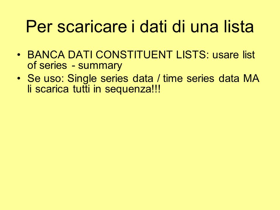 Per scaricare i dati di una lista BANCA DATI CONSTITUENT LISTS: usare list of series - summary Se uso: Single series data / time series data MA li scarica tutti in sequenza!!!