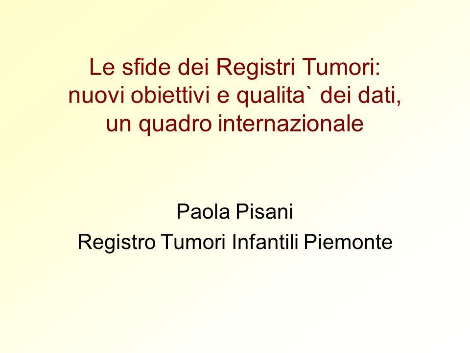 Le sfide dei Registri Tumori: nuovi obiettivi e qualita` dei dati, un quadro internazionale Paola Pisani Registro Tumori Infantili Piemonte